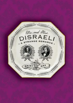 Mr. And Mrs. Disraeli: A Strange Romance, by   Daisy Hay