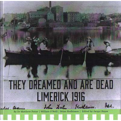 They Dreamed And Are Dead: Limerick 1916, by Matthew Potter, Brian Hodkinson and William O'Neill.