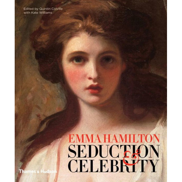 Emma Hamilton: Seduction and Celebrity by Quintin Colville