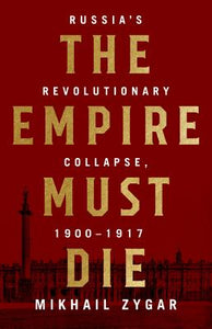 The Empire Must Die: Russia's Revolutionary Collapse, 1900-1917, by   Mikhail Zygar