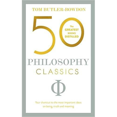 50 Philosophy Classics: Your shortcut to the most important ideas on being, truth, and meaning, by Tom Butler-Bowdon