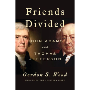 Friends Divided: John Adams and Thomas Jefferson, by Gordon S. Wood