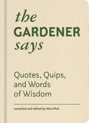 The Gardener Says: Quotes, Quips, and Words of Wisdom, edited by Nina Pick.