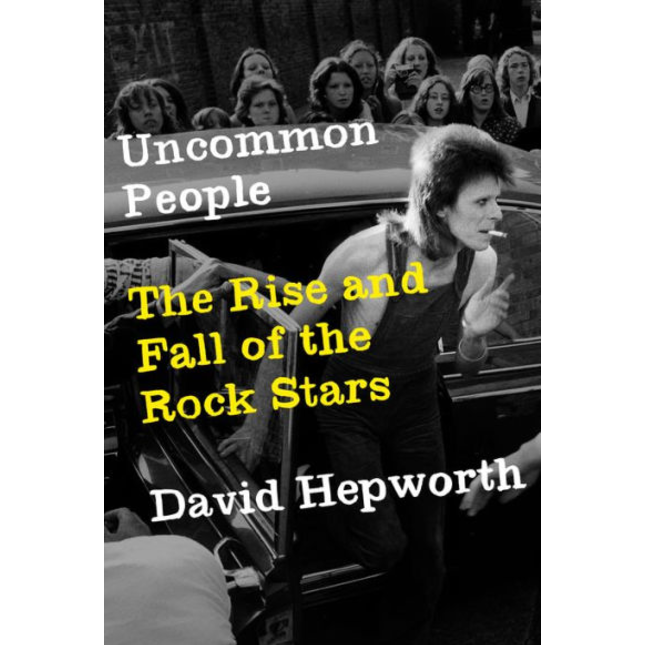 Uncommon People: The Rise and Fall of the Rock Stars by David Hepworth