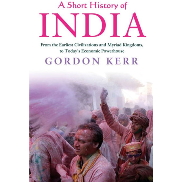 A Short History of India: From the Earliest Civilisations and Myriad Kingdoms, to Today's Economic Powerhouse by Gordon Kerr
