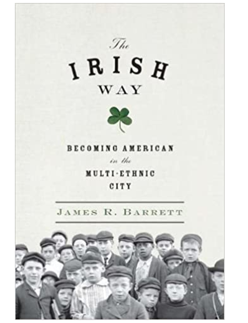 The Irish Way Becoming American in the Multiethnic City, by James R. Barrett