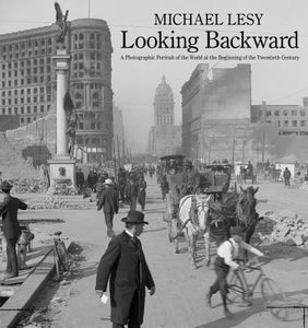 Looking Backward: A Photographic Portrait of the World at the Beginning of the Twentieth Century by Michael Lesy