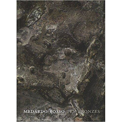 Medardo Rosso: Ten Bronzes, edited by Sarah Alexander and Etha Fles.