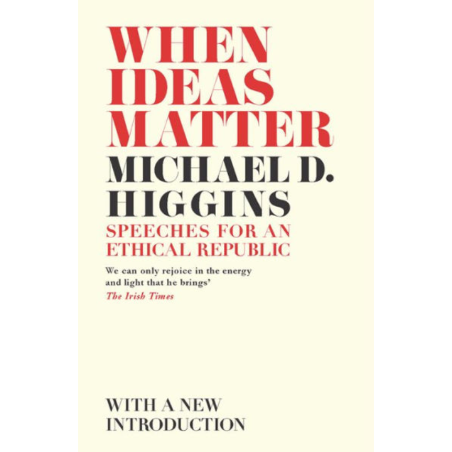 When Ideas Matter: Speeches for an Ethical Republic, by Michael D. Higgins