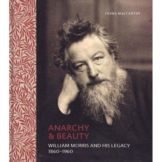 Anarchy & Beauty: William Morris and His Legacy, 1860-1960, by Fiona MacCarthy