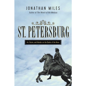 St. Petersburg: Madness, Murder, and Art on the Banks of the Neva, by by Jonathan Miles
