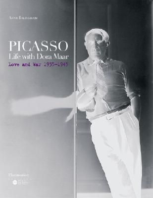 Picasso Life with Dora Maar: Love and War 1935-1945, by   Anne Baldassari