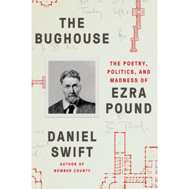 The Bughouse: The Poetry, Politics, and Madness of Ezra Pound, by Daniel Swift