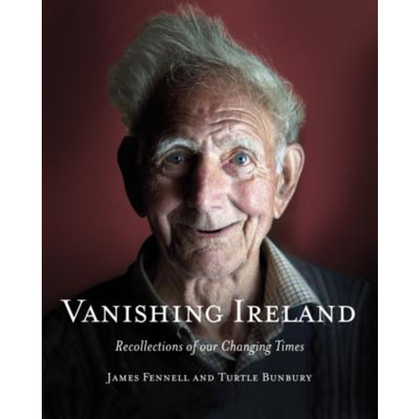 Vanishing Ireland: Recollections of Our Changing Times, by  James Fennell and Turtle Bunbury.