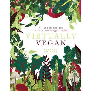 Virtually Vegan: All-Vegan Recipes with a Non-Vegan Twist, by Heather Whinney