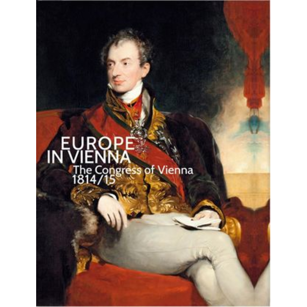 Europe in Vienna: The Congress of Vienna 1814/15, by Agnes Husslein-Arco