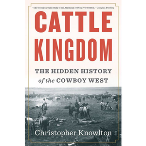 Cattle Kingdom: The Hidden History of the Cowboy West, by Christopher Knowlton