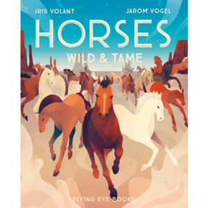 Horses: Wild and Tame, by Iris Volant (Author), Jarom Vogel (Illustrator)