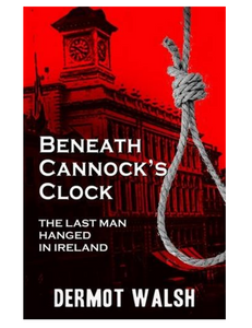 Beneath Cannock's Clock: The Last Man Hanged in Ireland, by Dermot Walsh