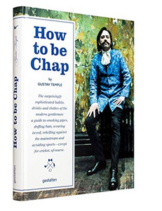 How to be Chap: The Surprisingly Sophisticated Habits, Drinks and Clothes of the Modern Gentleman, by Gustav Temple
