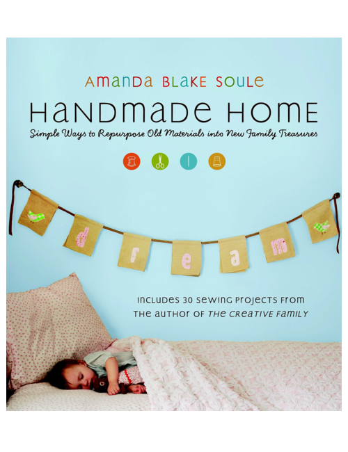 Handmade Home: Simple Ways to Repurpose Old Materials into New Family Treasures, by Amanda Blake Soule