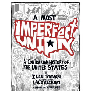 A Most Imperfect Union: A Contrarian History of the United States by Ilan Stavans, Lalo Alcaraz (Illustrator)