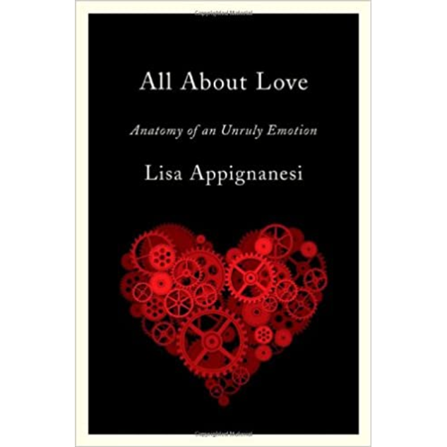 All About Love: Anatomy of an Unruly Emotion, by Lisa Appignanesi.