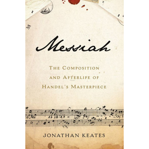 Messiah: The Composition and Afterlife of Handel's Masterpiece, by Jonathan Keates