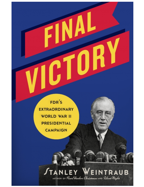 Final Victory: FDR's Extraordinary World War II Presidential Campaign by Stanley Weintraub