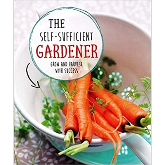 The Self-Sufficient Gardener: grow and harvest with success.