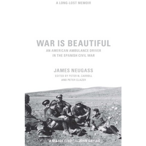 War Is Beautiful: An American Ambulance Driver in the Spanish Civil War by James Neugass