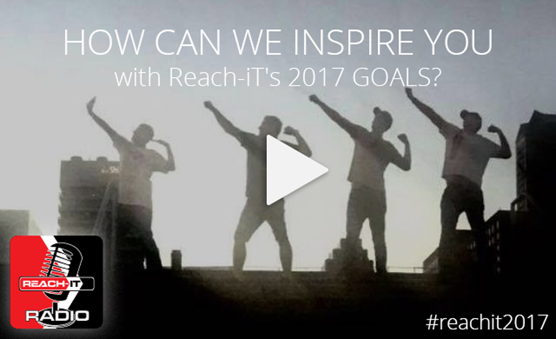 HOW CAN WE INSPIRE YOU WITH Reach-iT's 2017 GOALS?