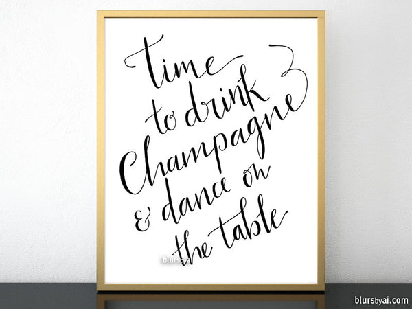 Time to drink champagne and dance on the table printable sign in black modern calligraphy