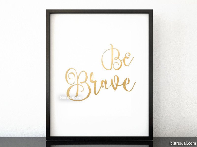 Be brave, inspirational printable quote art in gold calligraphy
