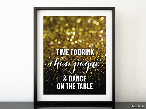 "Time to drink champagne and dance on the table printable sign in black and gold glitter, sizes from 5x7"" to 16x20"""