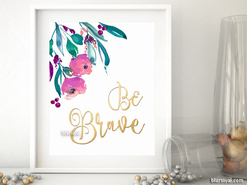 Be brave, inspirational printable quote art featuring watercolor flowers