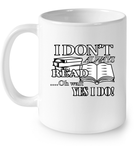 I Don't Always Read...Oh Wait Yes I Do Mug