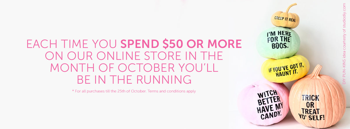 EACH TIME YOU SPEND $50 OR MOREON OUR ONLINE STORE IN THEMONTH OF OCTOBER you'llbe in the running * For all purchases till the 25th of October. Terms and conditions apply