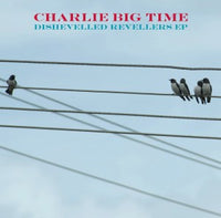 Charlie Big Time - Dishevelled Revellers EP cdep