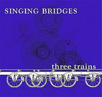 Singing Bridges - Three Trains cdep