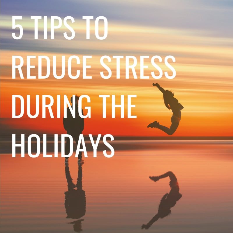 5 Tips to Reduce Stress During the Holidays