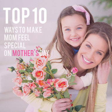 Top 10 Ways To Make Mom Feel Special On Mother's Day