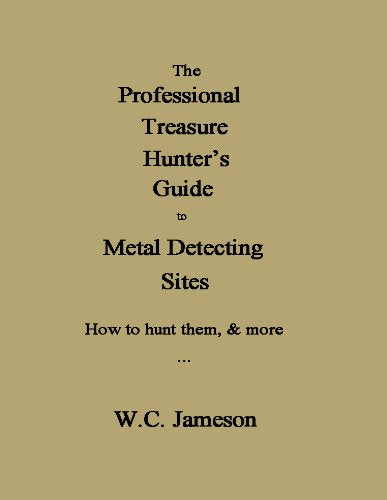 The Professional Treasure Hunter's Guide to Metal Detecting Sites How to hunt them, & more By W.C. Jameson