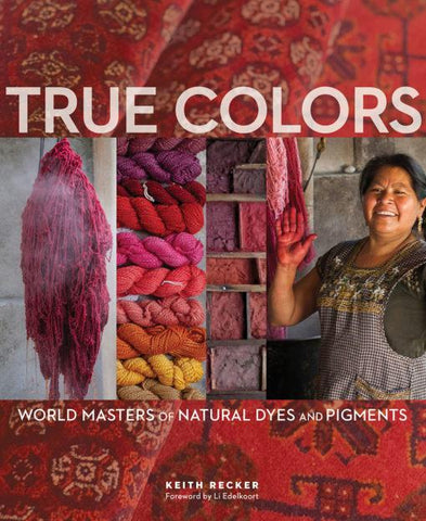 True Colors - World Masters of Natural Dyes & Pigments - Yarnorama
