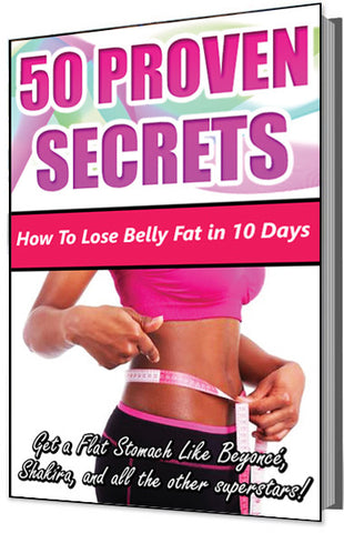 50 Proven Secrets: How To Lose Belly Fat in 10 Days (Get a Flat Stomach Like Beyoncé, Shakira, and all the Other Superstars!)