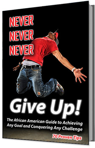 Never, Never, Never Give Up (The African American Guide to Achieving Any Goal and Conquering Any Challenge -- 70 Proven Tips)
