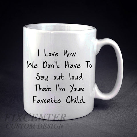 I Love How We Don't Have To Say That I'm Your Favorite Child Personalized mug/cup , mug / cup - fixcenters, fixcenters  - 1