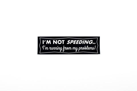 I'm Not Speeding - I'm Running From My Problems Bumper Sticker