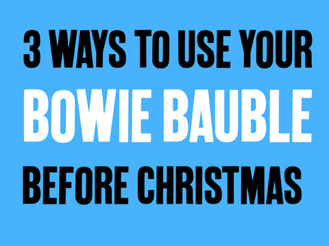 3 Ways to Use Your David Bowie Bauble Before Christmas