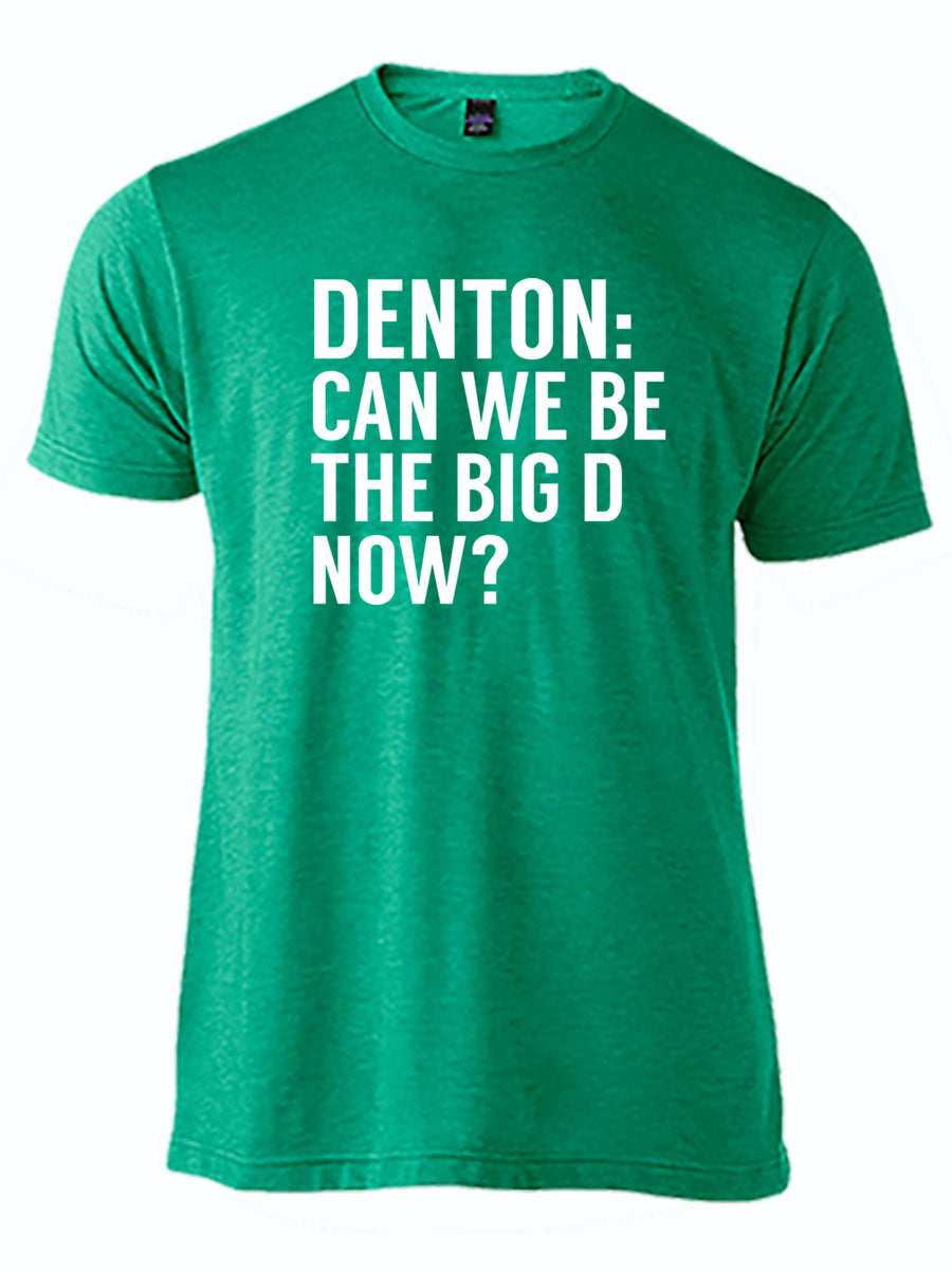 "kelly green tshirt with text ""Denton: can we be the big d now?"""